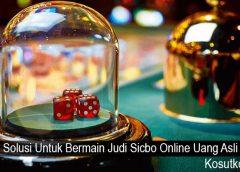Solusi Untuk Bermain Judi Sicbo Online Uang Asli