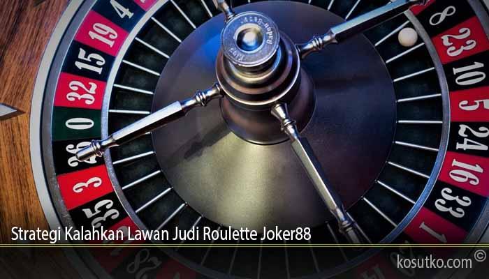 Strategi Kalahkan Lawan Judi Roulette Joker88