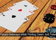 Pahami Beberapa Istilah Penting Dalam Judi Poker